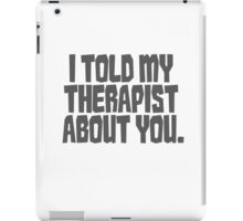 I told my therapist about you. iPad Case/Skin
