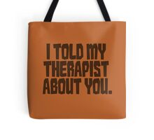 I told my therapist about you. Tote Bag