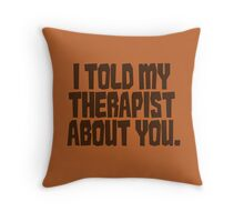 I told my therapist about you. Throw Pillow