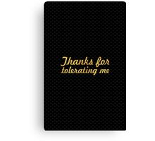 Thanks for tolerating me... Inspirational Quote Canvas Print