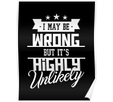 I May Be Wrong But It's Highly Unlikely - Funny Sarcasm T Shirt Poster