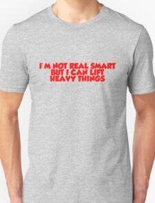 I'm not real smart but I can lift heavy things Unisex T-Shirt