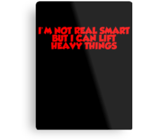 I'm not real smart but I can lift heavy things Metal Print
