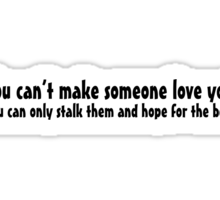 You can't make someone love you. You can only stalk them and hope for the best. Sticker