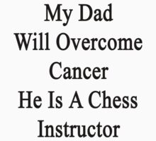 My Dad Will Overcome Cancer He Is A Chess Instructor  by supernova23