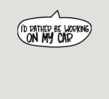 I'd rather me working on my car Unisex T-Shirt