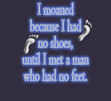 MOANING, I moaned because I had no shoes, until I met a man who had no feet. Unisex T-Shirt
