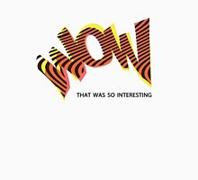 Wow - That was so Interesting Unisex T-Shirt