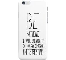 Be patient I will eventually do or say something interesting iPhone Case/Skin