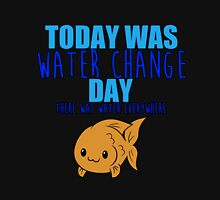 Today Was Water Change Day Unisex T-Shirt