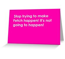 Fetch is Never Going to Happen Card Greeting Card