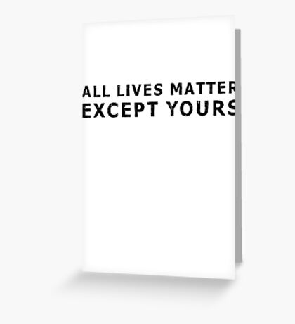 All Lives Matter Except Yours Greeting Card