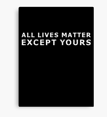 All Lives Matter Except Yours Canvas Print