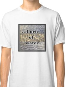 born of water jesus Classic T-Shirt