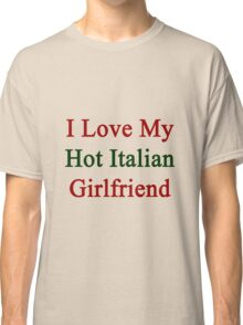 I Love My Hot Italian Girlfriend  Classic T-Shirt