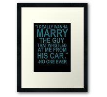 I Really Wanna Marry The Guy That Whistled At Me From His Car- No One Ever Framed Print