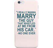 I Really Wanna Marry The Guy That Whistled At Me From His Car- No One Ever iPhone Case/Skin