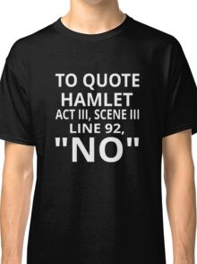 "To Quote Hamlet Act III Scene III Line 92, ""No"" Classic T-Shirt"