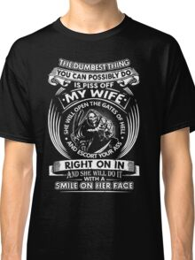 The Dumbest Thing You Possibly Do Is Piss Off My Wife Funny T-Shirt Classic T-Shirt