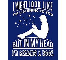 I might look like i'm listening to you but in my head i'm reading a book Photographic Print