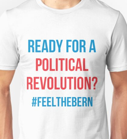 Ready For A Political Revolution?  #FeelTheBern Unisex T-Shirt