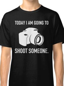 TODAY I AM GOING TO SHOOT SOMEONE Classic T-Shirt
