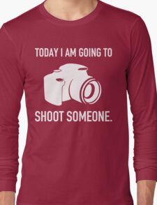 TODAY I AM GOING TO SHOOT SOMEONE Long Sleeve T-Shirt