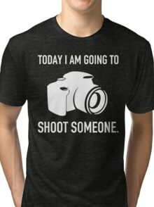 TODAY I AM GOING TO SHOOT SOMEONE Tri-blend T-Shirt