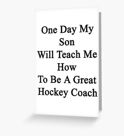 One Day My Son Will Teach Me How To Be A Great Hockey Coach  Greeting Card