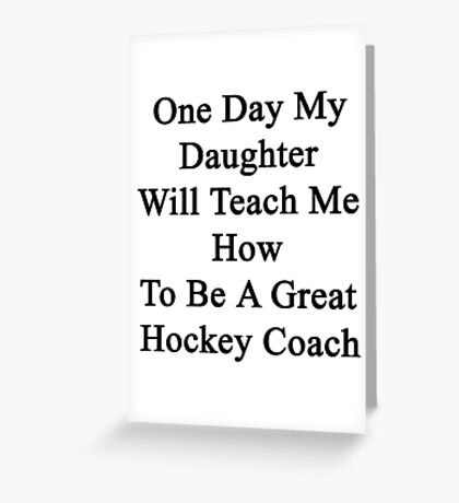 One Day My Daughter Will Teach Me How To Be A Great Hockey Coach  Greeting Card