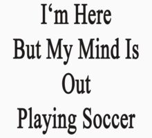 I'm Here But My Mind Is Out Playing Soccer  by supernova23