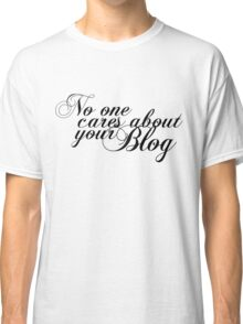 no one cares about your blog Classic T-Shirt