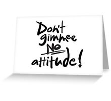 Don't Gimmee NO attitude! Lettering. Greeting Card