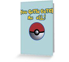 You gotta catch ME all! Greeting Card