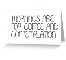 Mornings Are For Coffee and Contemplation Greeting Card