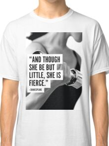 And Tough She Be But Little, She Is Fierce Classic T-Shirt