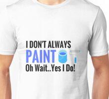 I don't always paint Oh wait yes I do! Unisex T-Shirt