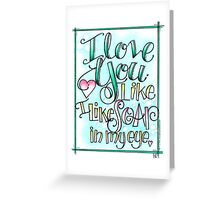 I Love You Like I Like Soap in My Eye Greeting Card