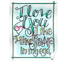 I Love You Like I Like Soap in My Eye Poster