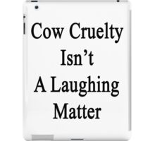 Cow Cruelty Isn't A Laughing Matter  iPad Case/Skin