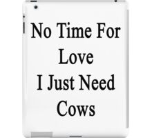 No Time For Love I Just Need Cows iPad Case/Skin