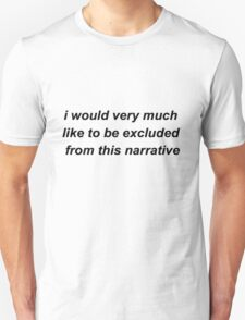 I would very much like to be excluded from this narrative Unisex T-Shirt
