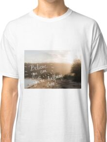 Believe You Can and You Are HalfWay There message Classic T-Shirt