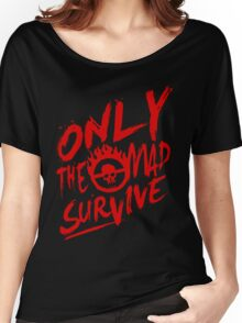 Mad Max Fury Road Only The mad Survive Women's Relaxed Fit T-Shirt