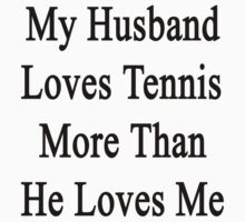 My Husband Loves Tennis More Than He Loves Me  by supernova23