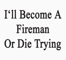 I Will Become A Fireman Or Die Trying  by supernova23