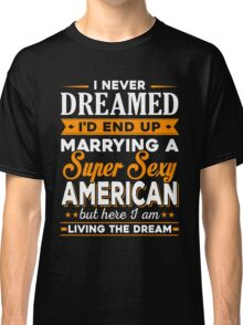 i never dreamed i'd end up marrying a supper sexy american Classic T-Shirt