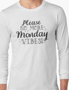Please no more MONDAY Vibes  Long Sleeve T-Shirt