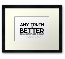 any truth is better than indefinite doubt - arthur conan doyle Framed Print