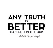 any truth is better than indefinite doubt - arthur conan doyle Photographic Print